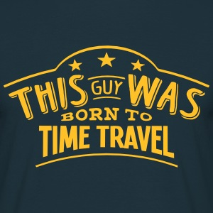 this guy was born to time travel - T-shirt Homme