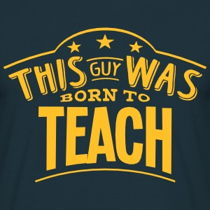 this guy was born to teach - Men's T-Shirt