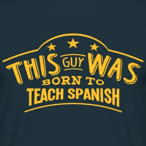 this guy was born to teach spanish - Men's T-Shirt