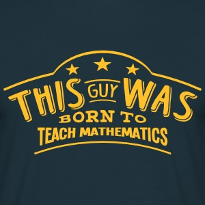 this guy was born to teach mathematics - Men's T-Shirt