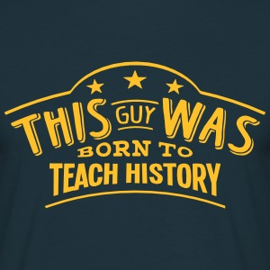 this guy was born to teach history - Men's T-Shirt