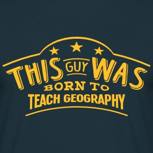 this guy was born to teach geography - Men's T-Shirt