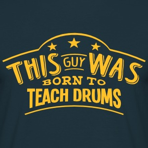 this guy was born to teach drums - Men's T-Shirt