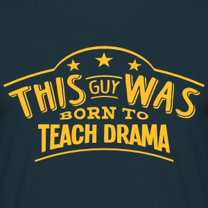 this guy was born to teach drama - Men's T-Shirt