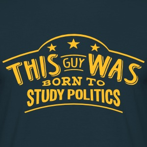 this guy was born to study politics - Men's T-Shirt