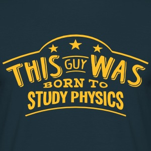this guy was born to study physics - Men's T-Shirt