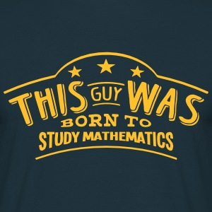 this guy was born to study mathematics - Men's T-Shirt