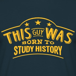 this guy was born to study history - Men's T-Shirt