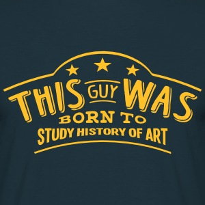 this guy was born to study history of ar - Men's T-Shirt