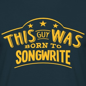 this guy was born to songwrite - T-shirt Homme