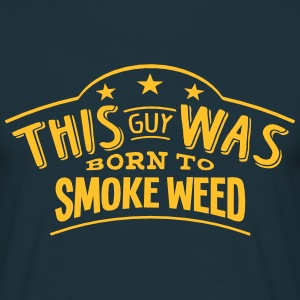this guy was born to smoke weed - T-shirt Homme