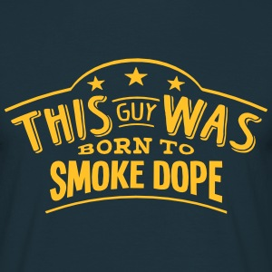 this guy was born to smoke dope - T-shirt Homme