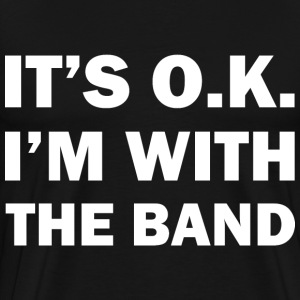 IT'S OK - I'M WITH THE BAND - Männer Premium T-Shirt