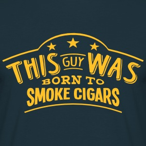 this guy was born to smoke cigars - T-shirt Homme