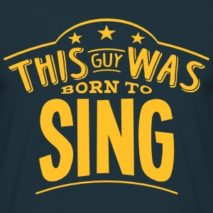 this guy was born to sing - Men's T-Shirt