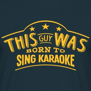 this guy was born to sing karaoke - T-shirt Homme
