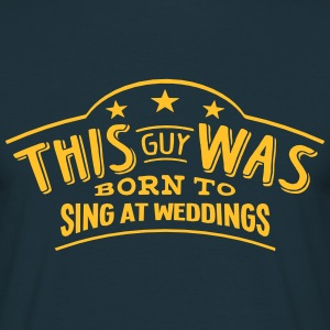 this guy was born to sing at weddings - Men's T-Shirt