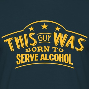 this guy was born to serve alcohol - Men's T-Shirt