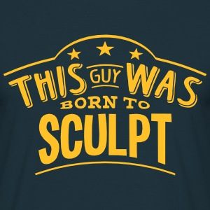 this guy was born to sculpt - T-shirt Homme