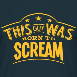 this guy was born to scream - T-shirt Homme