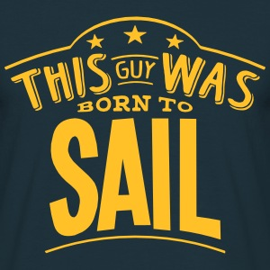this guy was born to sail - Men's T-Shirt
