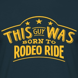 this guy was born to rodeo ride - Men's T-Shirt