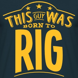 this guy was born to rig - Men's T-Shirt