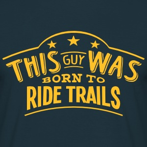 this guy was born to ride trails - Men's T-Shirt