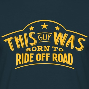 this guy was born to ride off road - Men's T-Shirt