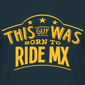 this guy was born to ride mx - Men's T-Shirt
