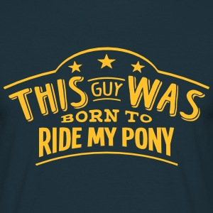 this guy was born to ride my pony - Men's T-Shirt