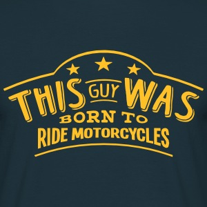 this guy was born to ride motorcycles - Men's T-Shirt