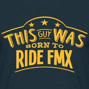 this guy was born to ride fmx - Men's T-Shirt
