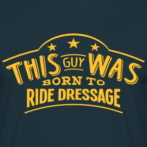 this guy was born to ride dressage - T-shirt Homme