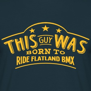 this guy was born to ride flatland bmx - Men's T-Shirt
