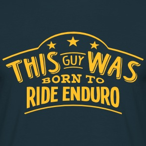 this guy was born to ride enduro - Men's T-Shirt