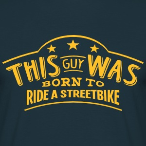this guy was born to ride a streetbike - Men's T-Shirt