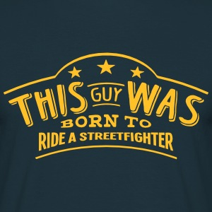 this guy was born to ride a streetfighte - T-shirt Homme