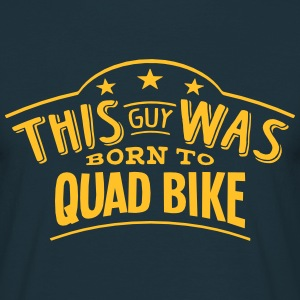 this guy was born to quad bike - T-shirt Homme