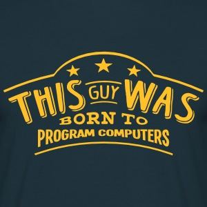 this guy was born to program computers - T-shirt Homme