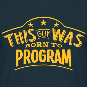 this guy was born to program - T-shirt Homme