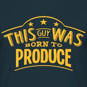 this guy was born to produce - Men's T-Shirt