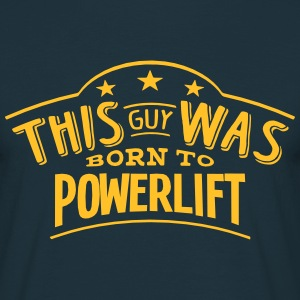 this guy was born to powerlift - T-shirt Homme