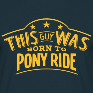 this guy was born to pony ride - Men's T-Shirt