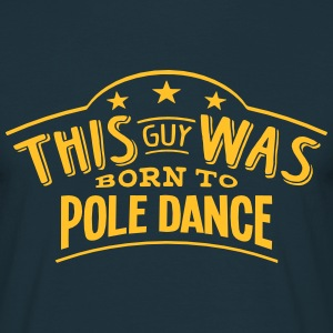 this guy was born to pole dance - T-shirt Homme