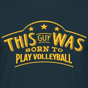 this guy was born to play volleyball - Men's T-Shirt