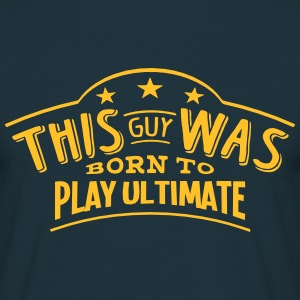 this guy was born to play ultimate - T-shirt Homme