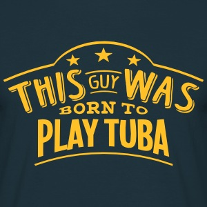 this guy was born to play tuba - T-shirt Homme