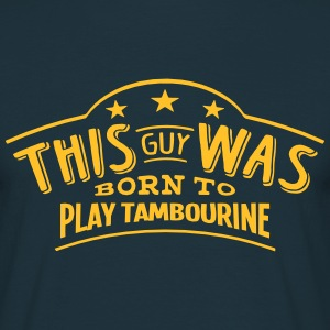 this guy was born to play tambourine - T-shirt Homme