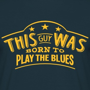 this guy was born to play the blues - Men's T-Shirt
